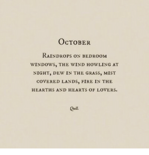 Quill: OcTOBER  RAINDROPS ON BEDROOM  WINDOWS, THE WIND HOWLING AT  NIGHT, DEW IN THE GRASS, MIST  COVERED LANDs, FIRE IN THE  HEARTHS AND HEARTS OF LOVERS  Quill
