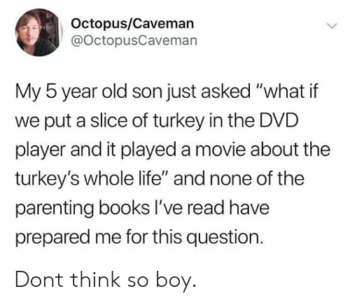 "Books, Life, and Live: Octopus/Caveman  @OctopusCaveman  My 5 year old son just asked ""what if  we put a slice of turkey in the DVD  player and it played a movie about the  turkey's whole life"" and none of the  parenting books lI've read have  prepared me for this question Dont think so boy."