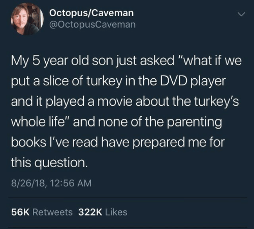 """Octopus: Octopus/Caveman  @OctopusCaveman  My 5 year old son just asked """"what if we  put a slice of turkey in the DVD player  and it played a movie about the turkey's  whole life"""" and none of the parenting  books l've read have prepared me for  this question.  8/26/18, 12:56 AM  56K Retweets 322K Likes"""