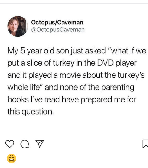 "Books, Life, and Memes: Octopus/Cavemar  @octopusCaveman  My 5 year old son just asked ""what if we  put a slice of turkey in the DVD player  and it played a movie about the turkey's  whole life"" and none of the parenting  books l've read have prepared me for  this question. 😩"