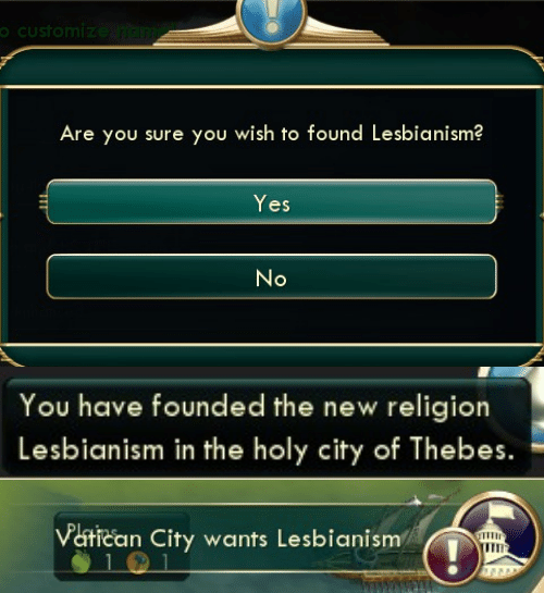 New Religion: oCustomize ndim  Are you sure you wish to found Lesbianism?  Yes  No   You have founded the new religion  Lesbianism in the holy city of Thebes.   Vatican City wants Lesbianism