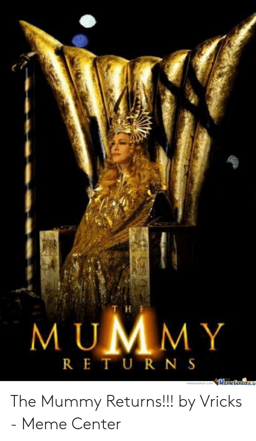 Meme, The Mummy, and Mummy: od  M UMMY  RE T U R N S The Mummy Returns!!! by Vricks - Meme Center