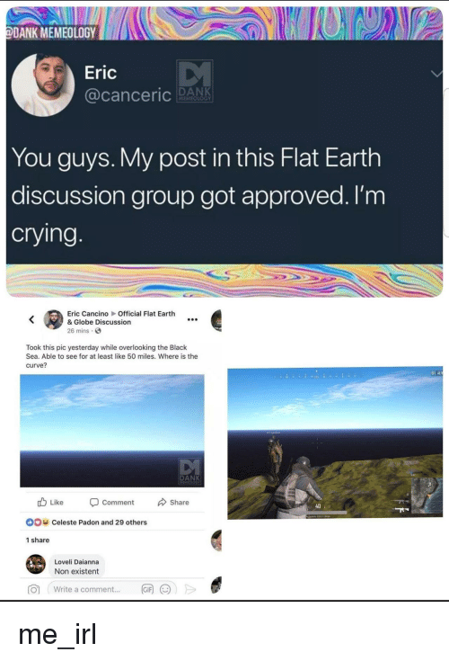 existent: ODANK MEMEOLOGY  Eric  MEMEOLOGY  You guys. My post in this Flat Earth  discussion group got approved. I'm  crying  Eric Cancino Official Flat Earth  & Globe Discussion  26 mins.  Took this pic yesterday while overlooking the Black  Sea. Able to see for at least like 50 miles. Where is the  curve?  02  DANK  Like  Comment  Share  40  DO  Celeste Padon and 29 others  1 share  Loveli Daianna  Non existent  write a comment  丽())> me_irl