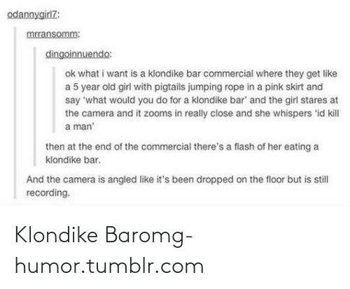 Kill A Man: odannygirl7:  mrransomm:  dingoinnuendo:  ok what i want is a klondike bar commercial where they get like  a 5 year old girl with pigtails jumping rope in a pink skirt and  say 'what would you do for a klondike bar' and the girl stares at  the camera and it zooms in really close and she whispers 'id kill  a man'  then at the end of the commercial there's a flash of her eating a  klondike bar.  And the camera is angled like it's been dropped on the floor but is still  recording. Klondike Baromg-humor.tumblr.com