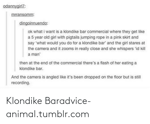 Kill A Man: odannygirl7:  mrransomm:  dingoinnuendo:  ok what i want is a klondike bar commercial where they get like  a 5 year old girl with pigtails jumping rope in a pink skirt and  say 'what would you do for a klondike bar' and the girl stares at  the camera and it zooms in really close and she whispers 'id kill  a man'  then at the end of the commercial there's a flash of her eating a  klondike bar.  And the camera is angled like it's been dropped on the floor but is still  recording. Klondike Baradvice-animal.tumblr.com