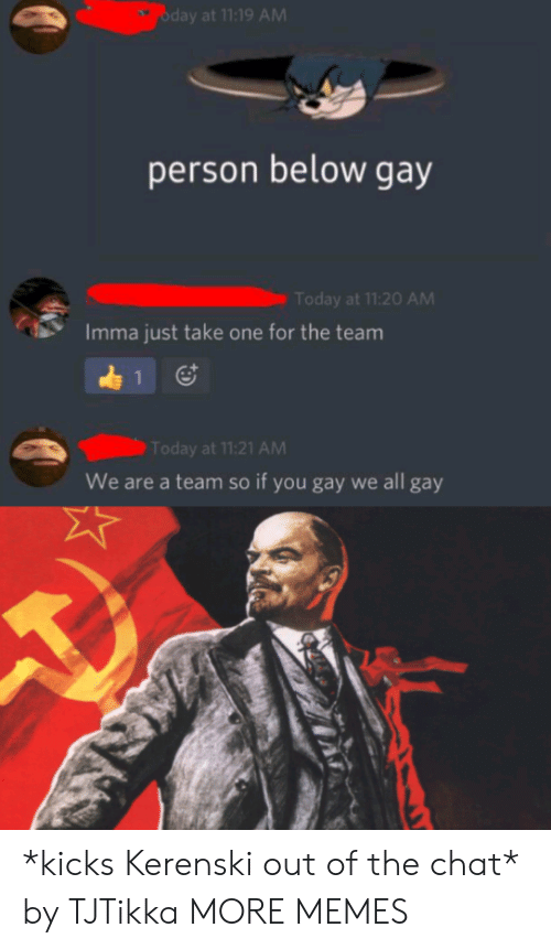 Take One: oday at 11:19 AM  person below gay  Today at 11:20 AM  Imma just take one for the team  1  Today at 11:21 AM  We are a team so if you gay we all gay *kicks Kerenski out of the chat* by TJTikka MORE MEMES