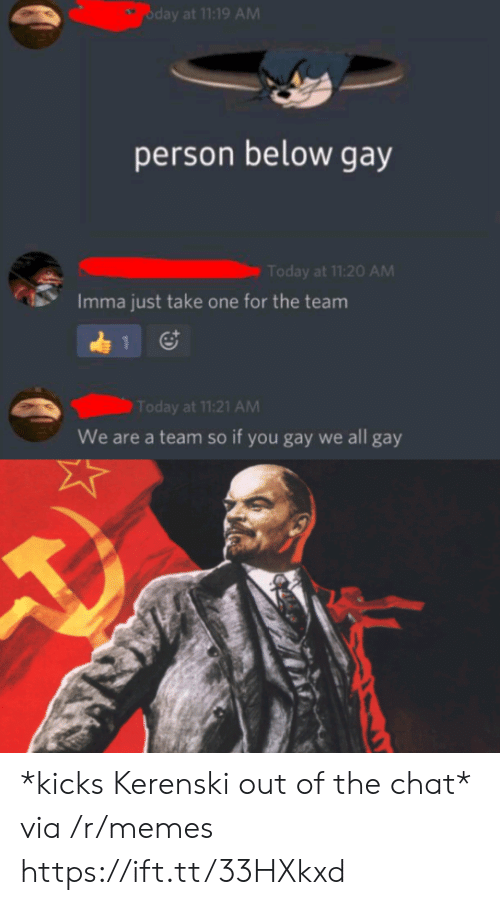Take One: oday at 11:19 AM  person below gay  Today at 11:20 AM  Imma just take one for the team  1  Today at 11:21 AM  We are a team so if you gay we all gay *kicks Kerenski out of the chat* via /r/memes https://ift.tt/33HXkxd