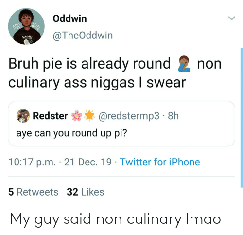 round up: Oddwin  ODD  WIN  @TheOddwin  SEASAIT  Bruh pie is already round 2 non  culinary ass niggas I swear  Redster  @redstermp3 · 8h  aye can you round up pi?  10:17 p.m. · 21 Dec. 19 · Twitter for iPhone  5 Retweets 32 Likes My guy said non culinary lmao
