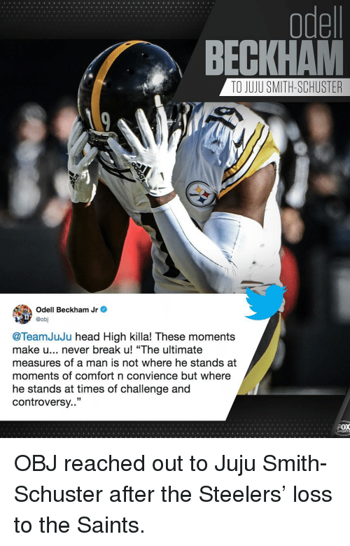 """beckham jr: odel  BECKHAM  TO JUJU SMITH-SCHUSTER  Odell Beckham Jr e  @obj  @TeamJuJu head High killa! These moments  make u... never break u! """"The ultimate  measures of a man is not where he stands at  moments of comfort n convience but where  he stands at times of challenge and  controversy..""""  PORTS OBJ reached out to Juju Smith-Schuster after the Steelers' loss to the Saints."""