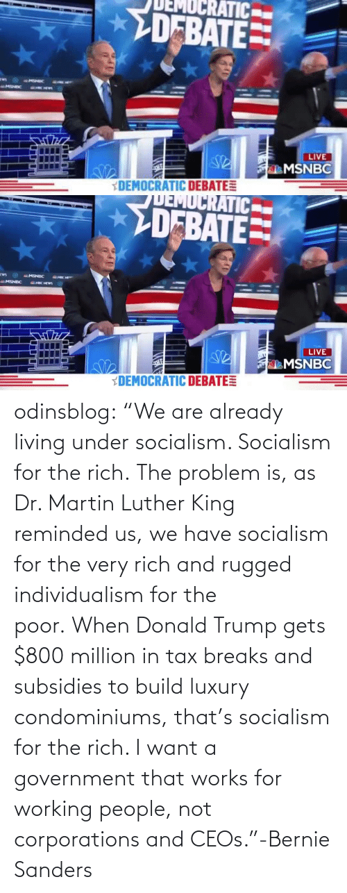 "Government: odinsblog:    ""We are already living under socialism. Socialism for the rich. The problem is, as Dr. Martin Luther King reminded us, we have socialism for the very rich and rugged individualism for the poor. When Donald Trump gets $800 million in tax breaks and subsidies to build luxury condominiums, that's socialism for the rich. I want a government that works for working people, not corporations and CEOs.""-Bernie Sanders"