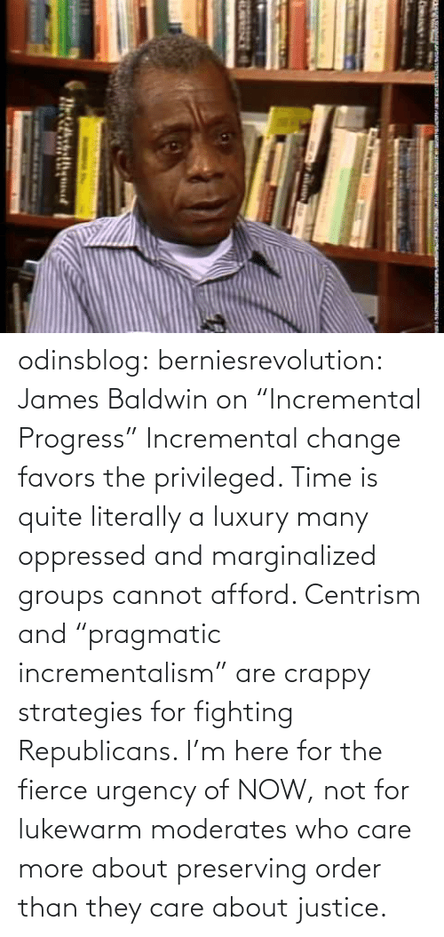 "Justice: odinsblog:  berniesrevolution:  James Baldwin on ""Incremental Progress""  Incremental change favors the privileged. Time is quite literally a luxury many oppressed and marginalized groups cannot afford. Centrism and ""pragmatic incrementalism"" are crappy strategies for fighting Republicans. I'm here for the fierce urgency of NOW, not for lukewarm moderates who care more about preserving order than they care about justice."
