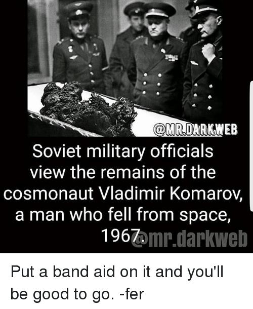 good to go: ODMR,DARK WEB  Soviet military officials  view the remains of the  cosmonaut Vladimir Komaroy,  a man who fell from space,  1967  omr.darkWeb Put a band aid on it and you'll be good to go. -fer