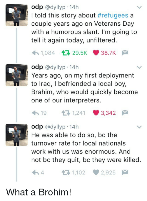 Refugees: odp @dyllyp-14h  I told this story about #refugees a  couple years ago on Veterans Day  with a humorous slant. I'm going to  tell it again today, unfiltered.  1,084 29.5K 38.7K  odp @dyllyp-14h  Years ago, on my first deployment  to lraq, I befriended a local boy,  Brahim, who would quickly become  one of our interpreters.  19 3 1241 3342  odp @dyllyp 14h  He was able to do so, bc the  turnover rate for local nationals  work with us was enormous. And  not bc they quit, bc they were killed.  4 t-1,102 2,925 What a Brohim!