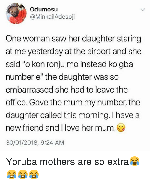 """kon: Odumosu  @MinkailAdesoji  One woman saw her daughter staring  at me yesterday at the airport and she  said """"o kon ronju mo instead ko gba  number e"""" the daughter was so  embarrassed she had to leave the  office. Gave the mum my number, the  daughter called this morning. I have a  new friend and I love her mum.  30/01/2018, 9:24 AM Yoruba mothers are so extra😂😂😂😂"""