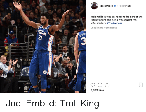 Nba, Troll, and King: oelembiidFollowing  oelembiid It was an honor to be part of the  3rd stringers and get a win against real  NBA starters #TheProcess  Load more comments  21  3  3,833 likes Joel Embiid: Troll King