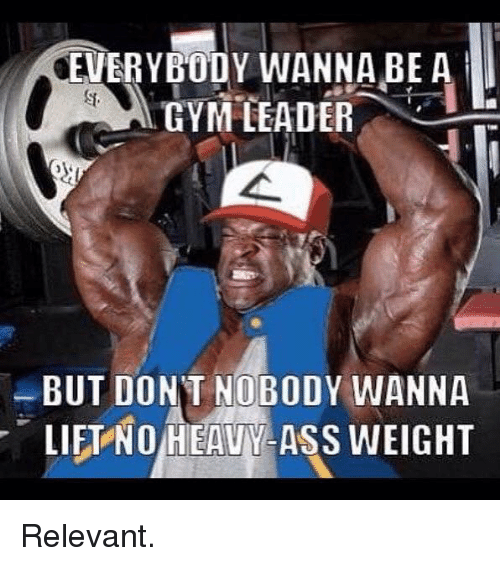 Lift, Lifting, and Wanna: OEVERYBODY WANNA BE A  GYM LEADER  BUT DONT NOBODY WANNA  r LIFT NO HEAVV ASS WEIGHT Relevant.