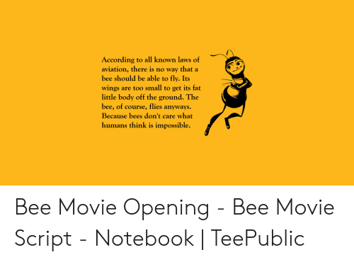 Bee Movie, Notebook, and Movie: of  According to all known laws  aviation, there is no way that a  bee should be able to fly. Its  wings are too small to get its fat  little body off the ground. The  bee, of course, flies anyways  Because bees don't care what  humans think is impossible. Bee Movie Opening - Bee Movie Script - Notebook | TeePublic