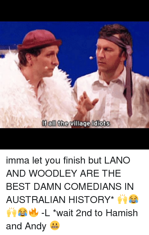Memes, 🤖, and Damned: Of all the village idiots imma let you finish but LANO AND WOODLEY ARE THE BEST DAMN COMEDIANS IN AUSTRALIAN HISTORY* 🙌😂🙌😂🔥 -L *wait 2nd to Hamish and Andy 😬