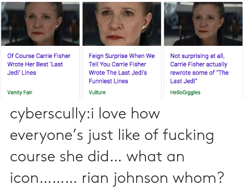 """Vulture: Of Course Carrie Fisher  Wrote Her Best 'Last  Jedi' Lines  Feign Surprise When We  Tell You Carrie Fisher  Wrote The Last Jedi's  Funniest Lines  Vulture  Not surprising at all,  Carrie Fisher actually  rewrote some of """"The  Last Jedi""""  Vanity Fain  HelloGiggles cyberscully:i love how everyone's just like of fucking course she did… what an icon………rian johnson whom?"""