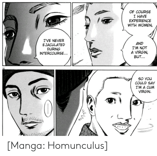 Cum, Virgin, and Manga: OF COURSE  I HAVE  EXPERIENCE  WITH WOMEN,  I'VE NEVER  EJACULATED  DURING  INTERCOURSE...  AND  I'M NOT  A VIRGIN,  BUT...  SO YOu  COULD SAY  I'M A CUM  VIRGIN  .... [Manga: Homunculus]