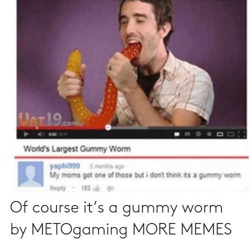 worm: Of course it's a gummy worm by METOgaming MORE MEMES