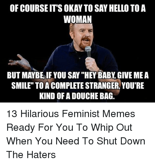 """douche bag: OF COURSE IT'S OKAY TO SAY HELLO TO A  WOMAN  BUT MAYBE, IF YOU SAY """"HEY BABY, GIVE ME A  SMILE"""" TO A COMPLETE STRANGER, YOU'RE  KIND OF A DOUCHE BAG. 13 Hilarious Feminist Memes Ready For You To Whip Out When You Need To Shut Down The Haters"""