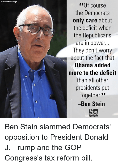 """Memes, News, and Obama: Of course  the Democrats  only care about  the deficit when  the Republicans  are in power...  They don't worry  about the fact that  Obama added  more to the deficit  than all other  presidents put  together.""""  Ben Steiin  FOX  NEWS Ben Stein slammed Democrats' opposition to President Donald J. Trump and the GOP Congress's tax reform bill."""