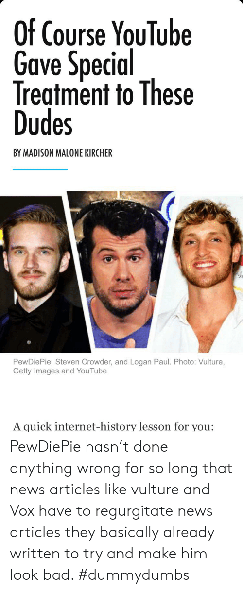 regurgitate: Of Course YouTube  Gave Special  Treatment to These  Dudes  BY MADISON MALONE KIRCHER  PewDiePie, Steven Crowder, and Logan Paul. Photo: Vulture,  Getty Images and YouTube  A quick internet-history lesson for you: PewDiePie hasn't done anything wrong for so long that news articles like vulture and Vox have to regurgitate news articles they basically already written to try and make him look bad. #dummydumbs
