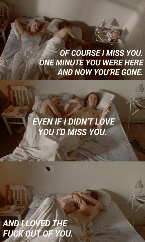 Love, Fuck, and Gone: OF COURSEI MISS YOU  ONE MINUTE YOU WERE HERE  AND NOW YOU'RE GONE.   EVEN IFI DIDN'T LOVE  YOU I'D MISS YOU   AND I LOVED THE  FUCK OUT OF YOU