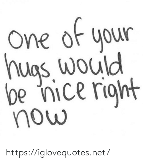Nice: of  e  One  your  hugs. would  be nice right  now https://iglovequotes.net/