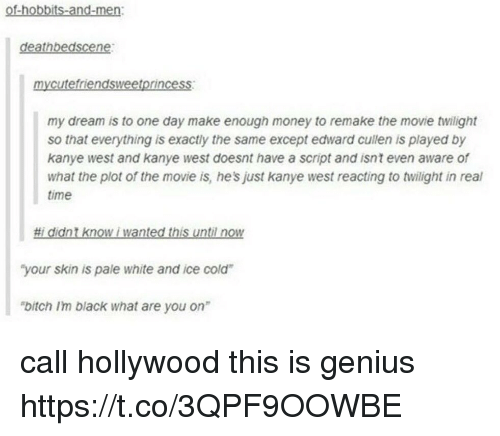 "Geniusism: of-hobbits-and-men:  deathbedscene:  mycutefriendsweetprincess  my dream is to one day make enough money to remake the movie twilight  so that everything is exactly the same except edward cullen is played by  kanye west and kanye west doesnt have a script and isnt even aware of  what the plot of the movie is, he's just kanye west reacting to twilight in real  time  #1 didnt know i wanted this until now  ""your skin is pale white and ice cold  bitch Im black what are you on"" call hollywood this is genius https://t.co/3QPF9OOWBE"