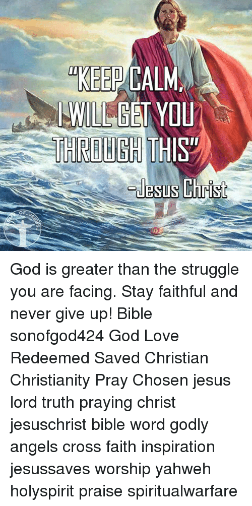 Keep Calms: OF  KEEP CALM  I WIL GET YOU God is greater than the struggle you are facing. Stay faithful and never give up! Bible sonofgod424 God Love Redeemed Saved Christian Christianity Pray Chosen jesus lord truth praying christ jesuschrist bible word godly angels cross faith inspiration jesussaves worship yahweh holyspirit praise spiritualwarfare