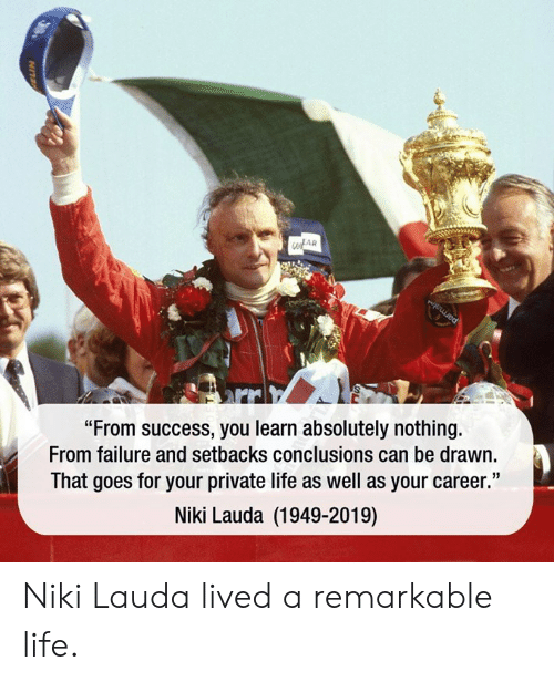 "Dank, Life, and Failure: OFAR  ""From success, you learn absolutely nothing.  From failure and setbacks conclusions can be drawn.  That goes for your private life as well as your career.""  Niki Lauda (1949-2019) Niki Lauda lived a remarkable life."