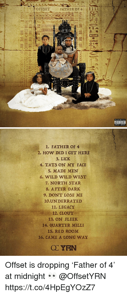 offset: OFESET  FATHER OF 4 I 1 1 H  PARENTAL  ADVISORY  EXPLICIT CONTENT   1. FATHER OF 4  2. HOW DID I GET HERE  3. LICK  4. TATS ON MY FACE  5. MADE MEN  6. WILD WILD WEST  7. NORTH STAR  8. AFTER DARK  9. DONT LOSE ME  10.UNDERRATED  11. LEGACY  12. CLOUT  13. ON FLEEK  14. QUARTER MILLI  15. RED ROOM  16. CAME A LONG WAY Offset is dropping 'Father of 4' at midnight 👀 @OffsetYRN https://t.co/4HpEgYOzZ7