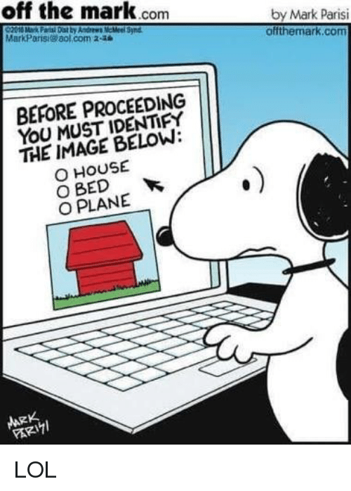 aol.com: off the mark.conm  by Mark Parisi  offthemark.com  MarkParis aol.com 2-28  Synd  BEFORE PROCEEDING  YOU MUST IDENTIFY  THE IMAGE BELOW:  O HOUSE  O BED  O PLANE  ARK LOL