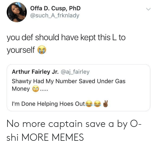 Arthurs: Offa D. Cusp, PhD  @such_A_frknlady  you def should have kept this L to  yourself  Arthur Fairley Jr. @aj_fairley  Shawty Had My Number Saved Under Gas  Money.  I'm Done Helping Hoes Out ) No more captain save a by O-shi MORE MEMES
