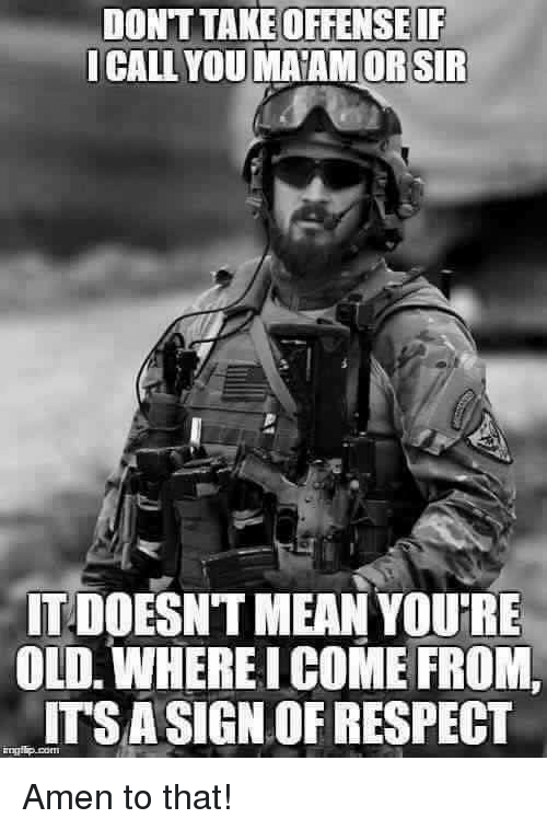 Amen To That: OFFENSEIF  ICALL ORSIR  ITDOESNTMEAN YOURE  OLD WHEREICOME FROM.  ITSASIGN OF RESPECT Amen to that!