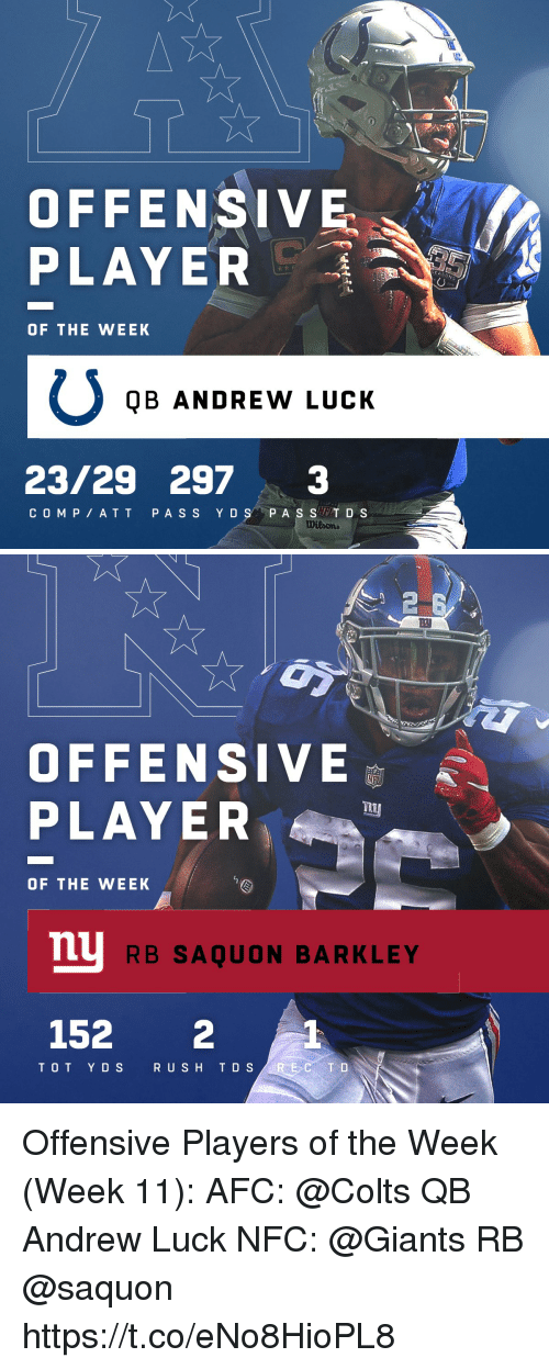 T D: OFFENSIVE  PLAYER  OF THE WEEK  QB ANDREW LUCK  23/29 2973  COM P ATT PA S S Y DS P A S ST D S   2  四  OFFENSIVE  PLAYE  OF THE WEEK  mu  RB SAQUON BARKLEY  152 2  TOT Y DS  R USH T D S Offensive Players of the Week (Week 11):  AFC: @Colts QB Andrew Luck NFC: @Giants RB @saquon https://t.co/eNo8HioPL8