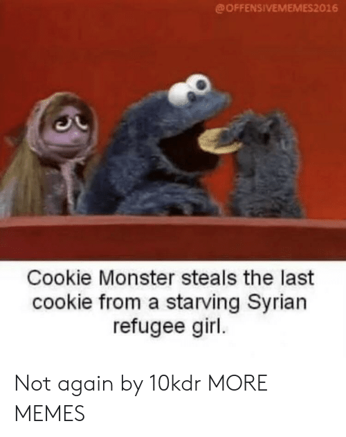 Syrian: @OFFENSIVEMEMES2016  Cookie Monster steals the last  cookie from a starving Syrian  refugee girl Not again by 10kdr MORE MEMES