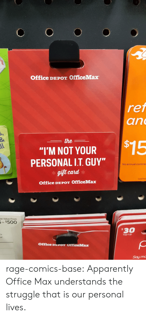 """Depot: Office DEPOT OfficeMax  ref  an  the  $15  al  """"I'M NOT YOUR  PERSONAL I.T.GUY""""  No annual contrac  gift card  Card has  Office DEPOT OfficeMax  se Value From  to $500  $30  Top-Up  Office DPOT OfficeMax  Say m  ffer rage-comics-base:  Apparently Office Max understands the struggle that is our personal lives."""