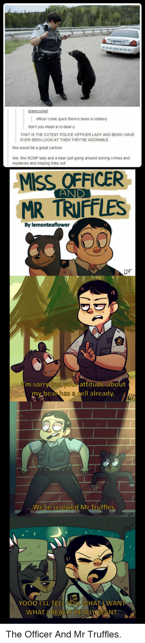 Police, Sorry, and Bear: officer come quick there's been a robbery  don't you mean a ro-bear-y  THAT IS THE CUTEST POLICE OFFICER LADY AND BEAR I HAVE  EVER SEEN LOOK AT THEM THEY'RE ADORABLE  this would be a great cartoon  like, this RCMP lady and a bear just going around solving crimes and  mysteries and helping folks out  MISS OFFICER  MR TRIFFLES  AND  By lemonteaflower  m sorry but you attitude about  0%bea  has a c  ell alreadv  We're screwed Mr Truffles  1  YOOO I'LL TELL YOU WHAT WANT  WHAT REALLY REALLY WANT. <p>The Officer And Mr Truffles.</p>