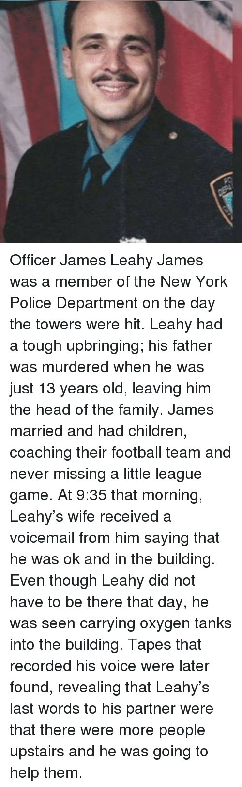 Coaching: Officer James Leahy James was a member of the New York Police Department on the day the towers were hit. Leahy had a tough upbringing; his father was murdered when he was just 13 years old, leaving him the head of the family. James married and had children, coaching their football team and never missing a little league game. At 9:35 that morning, Leahy's wife received a voicemail from him saying that he was ok and in the building. Even though Leahy did not have to be there that day, he was seen carrying oxygen tanks into the building. Tapes that recorded his voice were later found, revealing that Leahy's last words to his partner were that there were more people upstairs and he was going to help them.