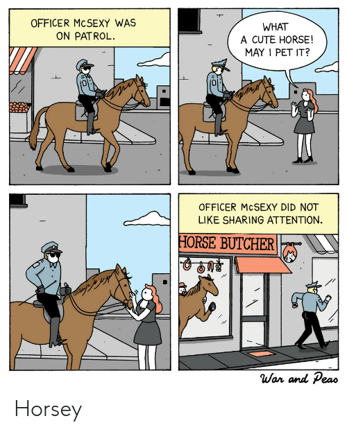 Butcher: OFFICER MCSEXY WAS  ON PATROL.  WHAT  A CUTE HORSE!  MAY I PET IT?  0  0  OFFICER McSEXY DID NOT  LIKE SHARING ATTENTION.  HORSE BUTCHER  War and Peao Horsey