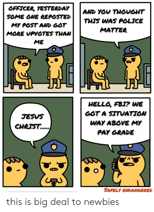 Fbi, Hello, and Jesus: OFFICER YESTERDAY  AND YOU THOUGHT  SOME ONE REPOSTED  THIS WAS POLICE  MY POST AND GOT  MATTER  MORE UPVOTES THAN  ME  HELLO, FBI? WE  GOT A SITUATION  JESUS  WAY ABOVE MY  CHRIS.  PAY GRADE  SAFELY ENDANGERED this is big deal to newbies