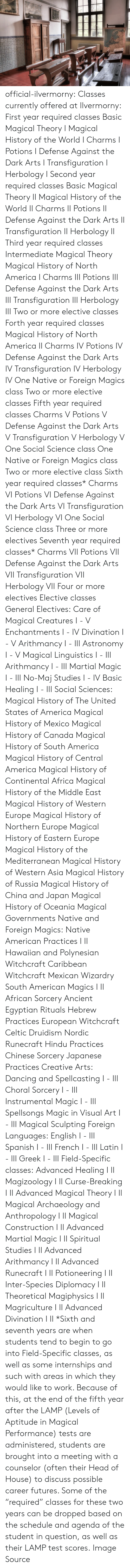 "Africa, America, and Celtic: official-ilvermorny:  Classes currently offered at Ilvermorny:  First year required classes  Basic Magical Theory I Magical History of the World I Charms I Potions I Defense Against the Dark Arts I Transfiguration I Herbology I   Second year required classes  Basic Magical Theory II Magical History of the World II Charms II Potions II Defense Against the Dark Arts II Transfiguration II Herbology II  Third year required classes  Intermediate Magical Theory Magical History of North America I Charms III Potions III Defense Against the Dark Arts III Transfiguration III Herbology III Two or more elective classes  Forth year required classes  Magical History of North America II Charms IV Potions IV Defense Against the Dark Arts IV Transfiguration IV Herbology IV One Native or Foreign Magics class Two or more elective classes  Fifth year required classes  Charms V Potions V Defense Against the Dark Arts V Transfiguration V Herbology V One Social Science class One Native or Foreign Magics class Two or more elective class  Sixth year required classes*  Charms VI Potions VI Defense Against the Dark Arts VI Transfiguration VI Herbology VI One Social Science class Three or more electives  Seventh year required classes*  Charms VII Potions VII Defense Against the Dark Arts VII Transfiguration VII Herbology VII Four or more electives  Elective classes  General Electives:  Care of Magical Creatures I - V Enchantments I - IV Divination I - V Arithmancy I - III Astronomy I - V Magical Linguistics I - III Arithmancy I - III Martial Magic I - III No-Maj Studies I - IV Basic Healing I - III  Social Sciences:  Magical History of The United States of America Magical History of Mexico Magical History of Canada Magical History of South America Magical History of Central America Magical History of Continental Africa Magical History of the Middle East Magical History of Western Europe Magical History of Northern Europe Magical History of Eastern Europe Magical History of the Mediterranean Magical History of Western Asia Magical History of Russia Magical History of China and Japan Magical History of Oceania Magical Governments  Native and Foreign Magics:  Native American Practices I  II Hawaiian and Polynesian Witchcraft Caribbean Witchcraft Mexican Wizardry South American Magics I  II African Sorcery Ancient Egyptian Rituals Hebrew Practices European Witchcraft Celtic Druidism Nordic Runecraft Hindu Practices Chinese Sorcery Japanese Practices   Creative Arts:  Dancing and Spellcasting I - III Choral Sorcery I - III Instrumental Magic I - III Spellsongs Magic in Visual Art I - III Magical Sculpting  Foreign Languages:  English I - III Spanish I - III French I - III Latin I - III Greek I - III  Field-Specific classes:  Advanced Healing I  II Magizoology I  II Curse-Breaking I  II Advanced Magical Theory I  II Magical Archaeology and Anthropology I  II Magical Construction I  II Advanced Martial Magic I  II Spiritual Studies I  II Advanced Arithmancy I  II Advanced Runecraft I  II Potioneering I  II Inter-Species Diplomacy I  II Theoretical Magiphysics I  II Magriculture I  II Advanced Divination I  II  *Sixth and seventh years are when students tend to begin to go into Field-Specific classes, as well as some internships and such with areas in which they would like to work. Because of this, at the end of the fifth year after the LAMP (Levels of Aptitude in Magical Performance) tests are administered, students are brought into a meeting with a counselor (often their Head of House) to discuss possible career futures. Some of the ""required"" classes for these two years can be dropped based on the schedule and agenda of the student in question, as well as their LAMP test scores.  Image Source"