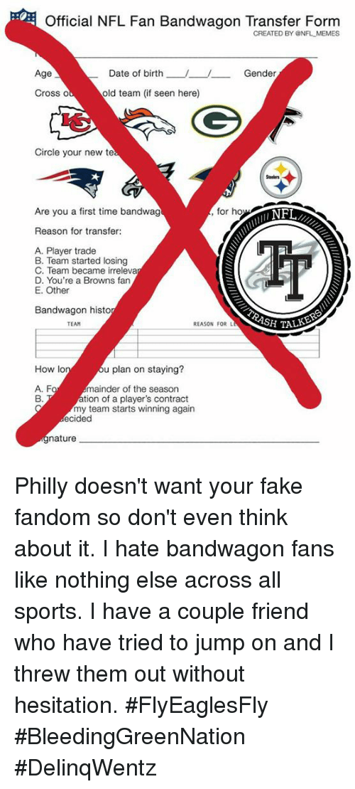 nfl fan: Official NFL Fan Bandwagon Transfer Form  CREATED BY NFL MEMES  Age  Date of birth  _ Gender  Cross o  old team (if seen here)  Circle your new te  Are you a first time bandwag  for ho  Reason for transfer  A. Player trade  B. Team started losing  C. Team became irreleva  D. You're a Browns fan  E. Other  Bandwagon histo  TEAM  REASON FOR L  How lo  u plan on staying?  A. F  mainder of the season  tion of a player's contract  my team starts winning again  ecided  nature Philly doesn't want your fake fandom so don't even think about it. I hate bandwagon fans like nothing else across all sports. I have a couple friend who have tried to jump on and I threw them out without hesitation.  #FlyEaglesFly #BleedingGreenNation   #DelinqWentz