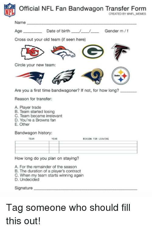 nfl fan: Official NFL Fan Bandwagon Transfer Form  CREATED BY ONFL MEMES  Name  Age  Cross out your old team (if seen here)  Date of birth  /--/--  Gender m/f  Circle your new team  Are you a first time bandwagoner? If not, for how long?  Reason for transfer  A. Player trade  B. Team started losing  C. Team became irrelevant  D. You're a Browns fan  E. Other  Bandwagon history:  TEAM  YEAR  REASDN FOR LEAVING  How long do you plan on staying?  A. For the remainder of the season  B. The duration of a player's contract  C. When my team starts winning again  Signature Tag someone who should fill this out!