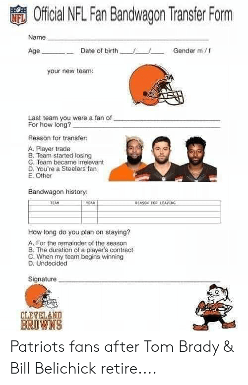 nfl fan: Official NFL Fan Bandwagon Transfer Form  Name  Date of birth  /  Gender m/f  your new team  Last team you were a fan of  For how long?  Reason for transfer  A. Player trade  B. Team started losing  C. Team became irrelevant  D. You're a Steelers fan  E. Other  Bandwagon history:  EAM  CAR  REASON FOR LEAVING  How long do you plan on staying?  A. For the remainder of the season  B. The duration of a player's contract  C. When my team begins winning  D. Undecided  Signature  CLEVELAND  BROWNS Patriots fans after Tom Brady & Bill Belichick retire....