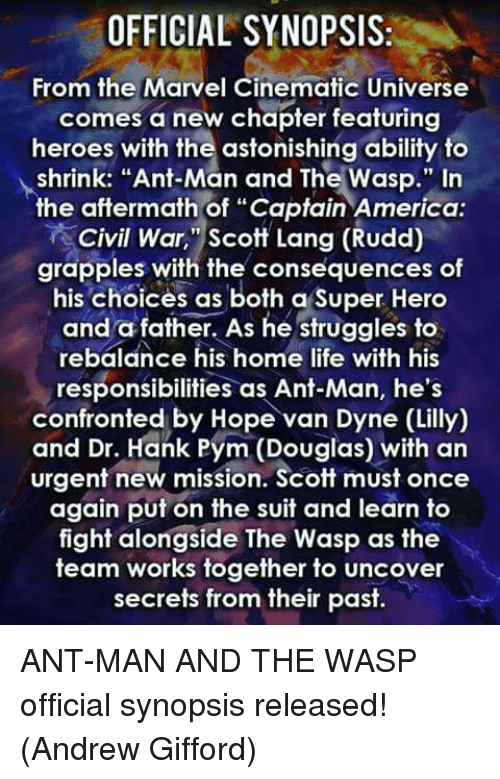 """Captain America: Civil War: OFFICIAL SYNOPSIS:  From the Marvel Cinematic Universe  comes a new chapter featuring  heroes with the astonishing ability to  shrink: """"Ant-Man and The Wasp."""" In  the aftermath of """"Captain America  Civil War, """"Scott Lang (Rudd)  grapples with the consequences of  his Choices as both a Super Hero  and a father. As he struggles to  rebalance his home life with his  responsibilities as Ant-Man, he's  confronted by Hope van Dyne (Lilly)  and Dr. Hank Pym (Douglas) with an  urgent new mission. Scott must once  again put on the suit and learn to  fight alongside The Wasp as the  team works together to uncover  secrets from their past. ANT-MAN AND THE WASP official synopsis released!  (Andrew Gifford)"""