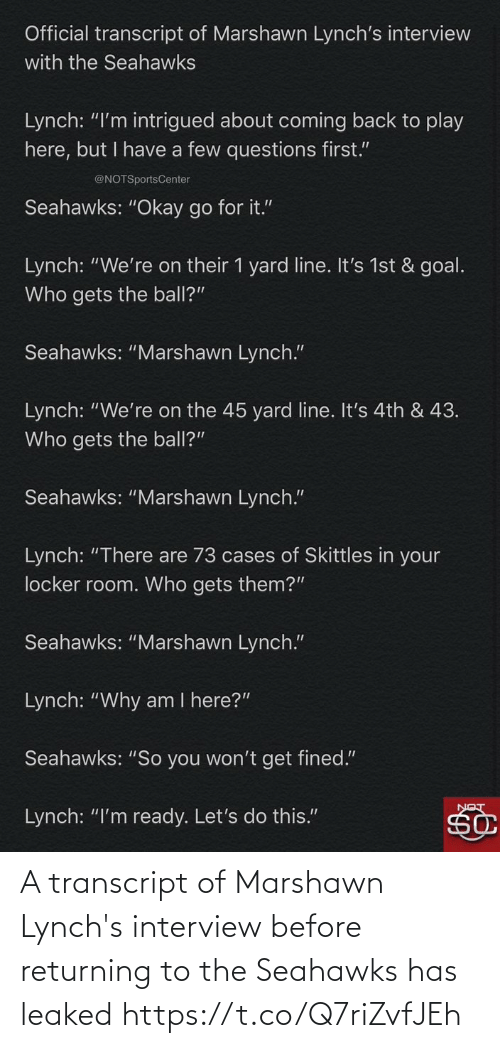 "ready: Official transcript of Marshawn Lynch's interview  with the Seahawks  Lynch: ""I'm intrigued about coming back to play  here, but I have a few questions first.""  @NOTSportsCenter  Seahawks: ""Okay go for it.""  Lynch: ""We're on their 1 yard line. It's 1st & goal.  Who gets the ball?""  Seahawks: ""Marshawn Lynch.""  Lynch: ""We're on the 45 yard line. It's 4th & 43.  Who gets the ball?""  Seahawks: ""Marshawn Lynch.""  Lynch: ""There are 73 cases of Skittles in your  locker room. Who gets them?""  Seahawks: ""Marshawn Lynch.""  Lynch: ""Why am I here?""  Seahawks: ""So you won't get fined.""  Lynch: ""I'm ready. Let's do this."" A transcript of Marshawn Lynch's interview before returning to the Seahawks has leaked https://t.co/Q7riZvfJEh"